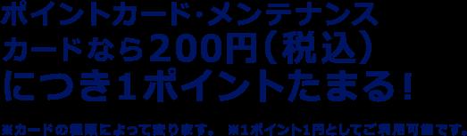 ポイントカード・メンテナンスカードなら200円(税込)につき1ポイントたまる! ※カードの種類によって変ります。 ※1ポイント1円としてご利用可能です。
